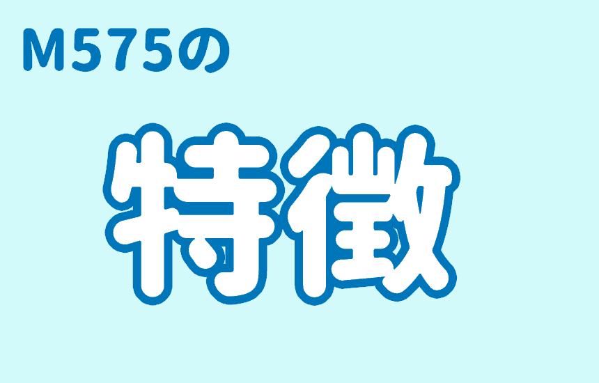 M575の特徴