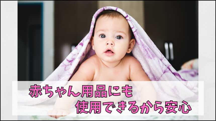 赤ちゃん用品にも使えるから安心